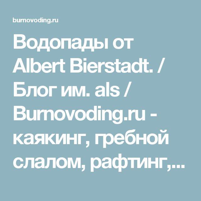 Водопады от Albert Bierstadt. / Блог им. als / Burnovoding.ru - каякинг, гребной слалом, рафтинг, фристайл на бурной воде, катамараны, байдарки, экстремальный сплав
