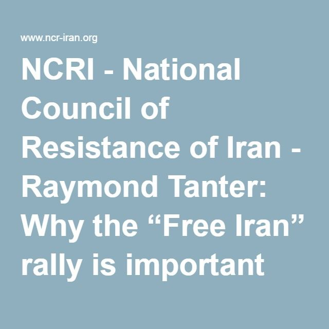 "NCRI - National Council of Resistance of Iran - Raymond Tanter: Why the ""Free Iran"" rally is important"