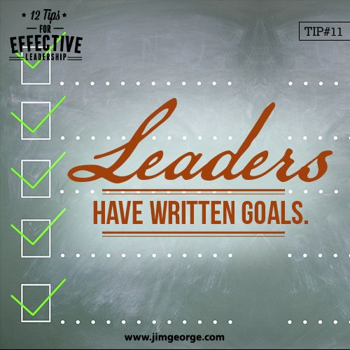 12 Tips for Effective Leadership.   Tip #11: Leaders have written goals. And they strive to achieve them. They understand the necessity of goal setting and the example they are setting.