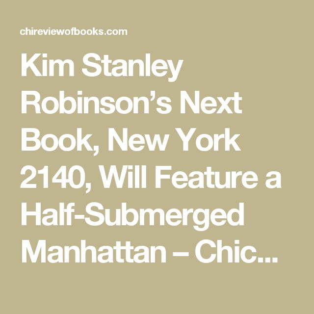 Kim Stanley Robinson's Next Book, New York 2140, Will Feature a Half-Submerged Manhattan – Chicago Review of Books