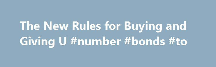 The New Rules for Buying and Giving U #number #bonds #to http://kansas.nef2.com/the-new-rules-for-buying-and-giving-u-number-bonds-to/  # The New Rules for Buying and Giving U.S. Savings Bonds Do you like to buy U.S. Savings Bonds for yourself or as gifts? Then you need to know about a big change in the way they're now issued. As of Jan. 1, you can no longer purchase U.S. Savings Bonds at your local bank or credit union. Not only that, you can't buy paper versions of the bonds — with one…