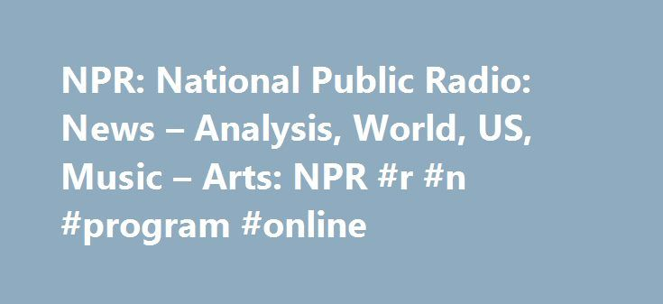NPR: National Public Radio: News – Analysis, World, US, Music – Arts: NPR #r #n #program #online http://fresno.remmont.com/npr-national-public-radio-news-analysis-world-us-music-arts-npr-r-n-program-online/  # 'Get A Grip': Clinton 2016 Chair Slams Trump Tweet That DNC Email Is The Talk Of G-20 Trump Is Less Convinced About Russian Hacking Than His Intelligence Chiefs Transcript: Secretary Of State Tillerson On Trump's Meeting With Putin Tillerson: Trump Confronts Putin Over Russian Election…