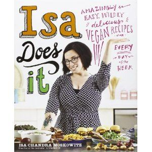 Isa Does It: Amazingly Easy, Wildly Delicious Vegan Recipes for Every Day of the Week: Isa Chandra Moskowitz: 9780316221900: Books - Amazon....