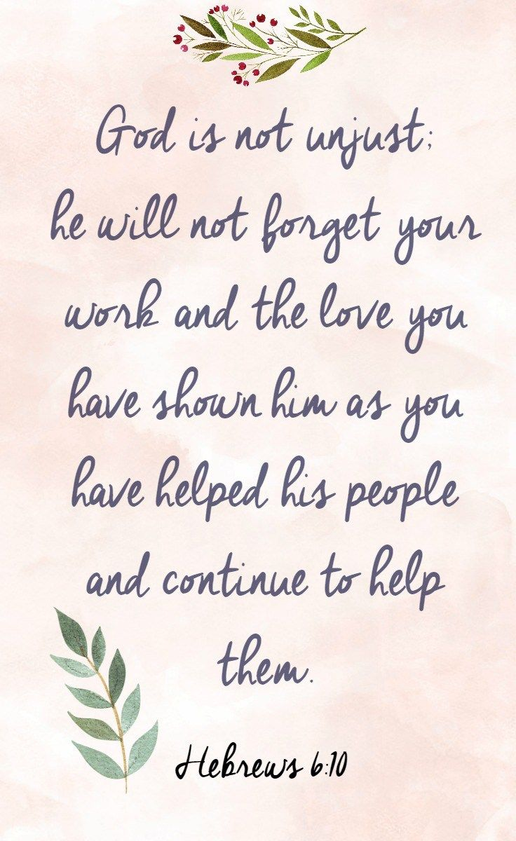 """""""For God is not unjust so as to overlook your work and the love that you have shown for his name in serving the saints, as you still do."""" Hebrews 6:10 ESV"""