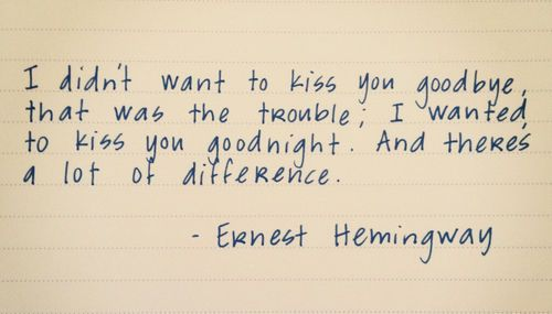 """""""I didn't want to kiss you goodbye, that was the trouble. I wanted to kiss you goodnight...and there's a lot of difference."""" --Hemingway"""