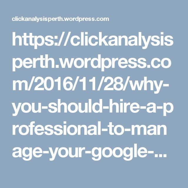 https://clickanalysisperth.wordpress.com/2016/11/28/why-you-should-hire-a-professional-to-manage-your-google-adwords-campaigns/
