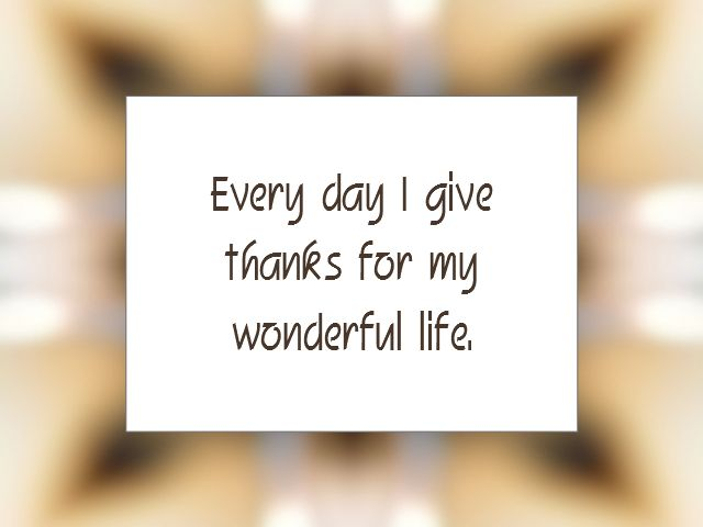 Every day I give thanks for my wonderful life!