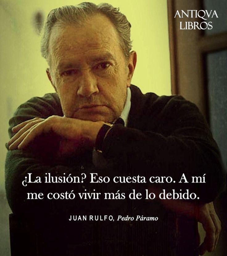 """""""¿La ilusión? Eso me costó caro. A mí me costó vivir más de lo debido."""" - Juan Rulfo, Pedro Páramo. Literatura mexicana."""