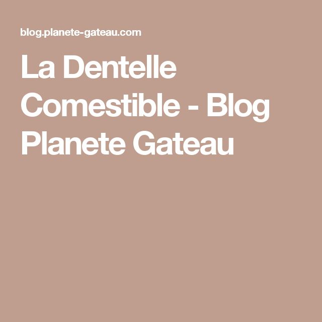 La Dentelle Comestible - Blog Planete Gateau