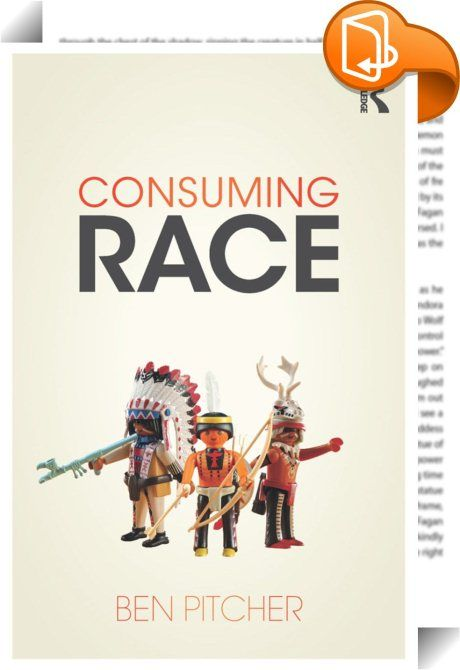 Consuming Race    ::  <P>From the rise of Nordic noir to a taste for street food, from practices of natural gardening to the aesthetics of children's TV, contemporary culture is saturated with racial meanings. By consuming race we make sense of other groups and cultures, communicate our own identities, express our needs and desires, and discover new ways of thinking and being.</P> <P>This book explores how the meanings of race are made and remade in acts of creative consumption. Rangin...
