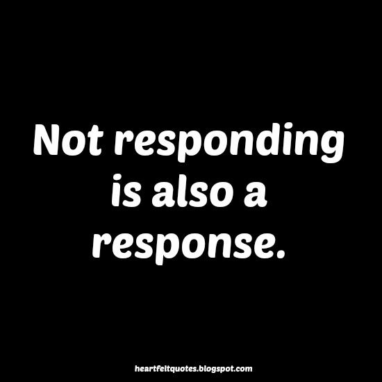 Not Responding Is Also A Response Heartfelt Quotes Pinteresting