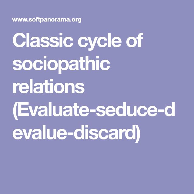 Classic cycle of sociopathic relations (Evaluate-seduce-devalue-discard)