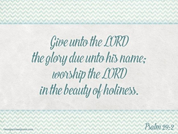 Psalm 29:2 – Give unto the LORD the glory due unto his name; worship the LORD in the beauty of holiness.