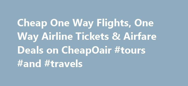 Cheap One Way Flights, One Way Airline Tickets & Airfare Deals on CheapOair #tours #and #travels http://travel.remmont.com/cheap-one-way-flights-one-way-airline-tickets-airfare-deals-on-cheapoair-tours-and-travels/  #best price for airline tickets # 40% to 65% off ‡ airline tickets!  Sample Flights Airfare Deals Book By: Dec 14, 2015 Travel Period: Jan 1 – Mar 31, 2016 Cheap One Way Airline Tickets CheapOair Reviews  Need Help? * Fares are one way, Fares incl. all fuel surcharges, our…