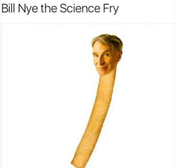 You've probably heard of Bill Nye the science guy, now meet Bill Nye the science fry