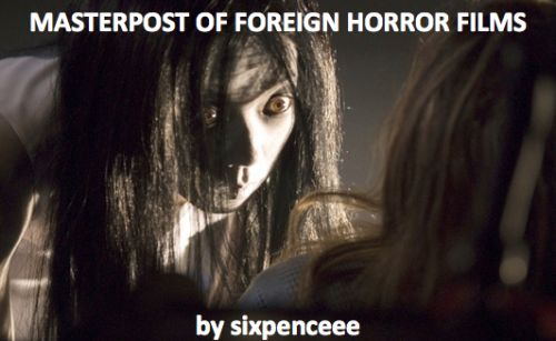 I thought that something like this was needed on tumblr. Here you go, movies from around the world. Many of them contain english subtitles or an english voiceover. I've always heard that foreign movies are 10 times scarier than American ones. You be the judge of that. Ju-on (The Grudge) Ju-on 2 (The Grudge 2) Chakusun Ari (2003, Japanese, One Missed Call) Ring (Original Japanese 1998 version) Dark Water (Original Japanese version 2002) Gin Gwai (The Eye, 2003, Chinese) The ...
