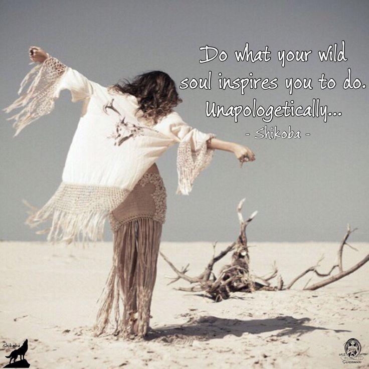 Do what your soul inspires you to do. Unapologetically... - Shikoba. WILD WOMAN SISTERHOODॐ #WildWomanSisterhoodॐ #shikoba #wildwomanmedicine #wildwomanteachings #unapologetically #wildwoman #shikobaquotes #embodyyourwildnature