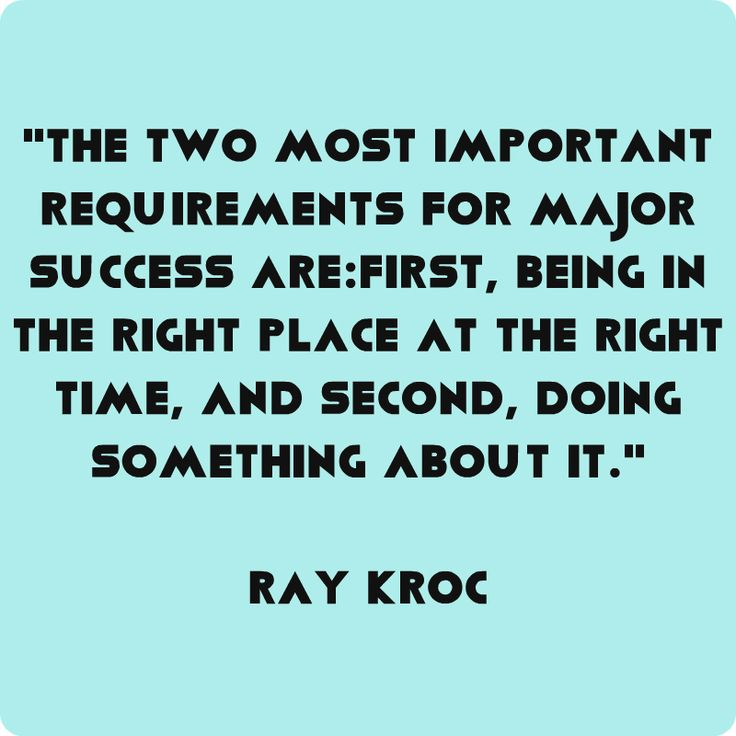 """The two most important requirements for major success are: first, being in the right place at the right time, and second, doing something about it."" Ray Kroc"