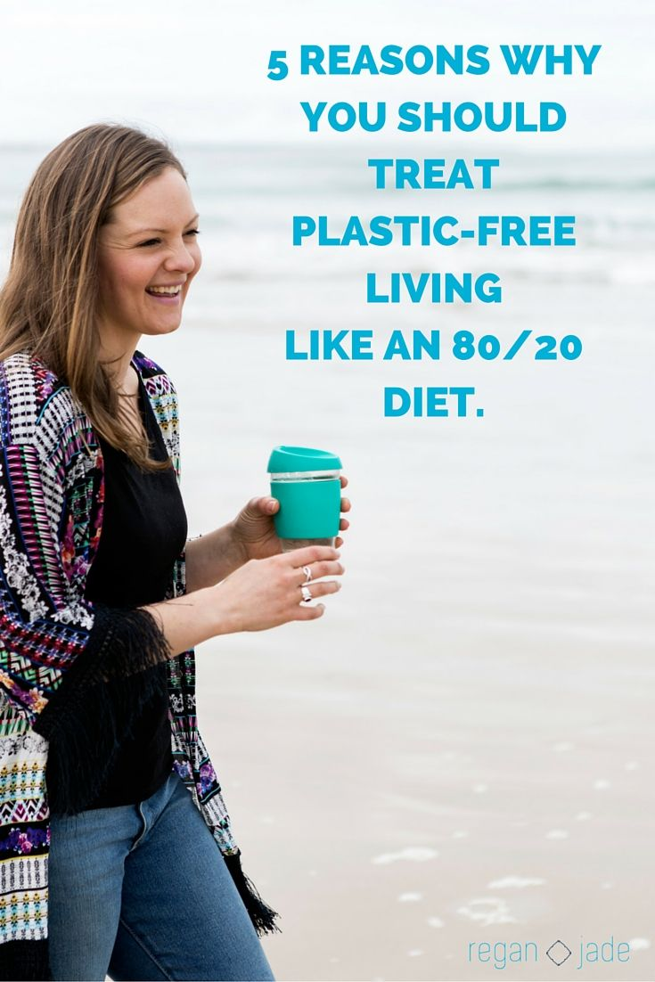 5 REASONS WHY YOU SHOULD TREAT PLASTIC-FREE LIVING LIKE AN 80/20 DIET.