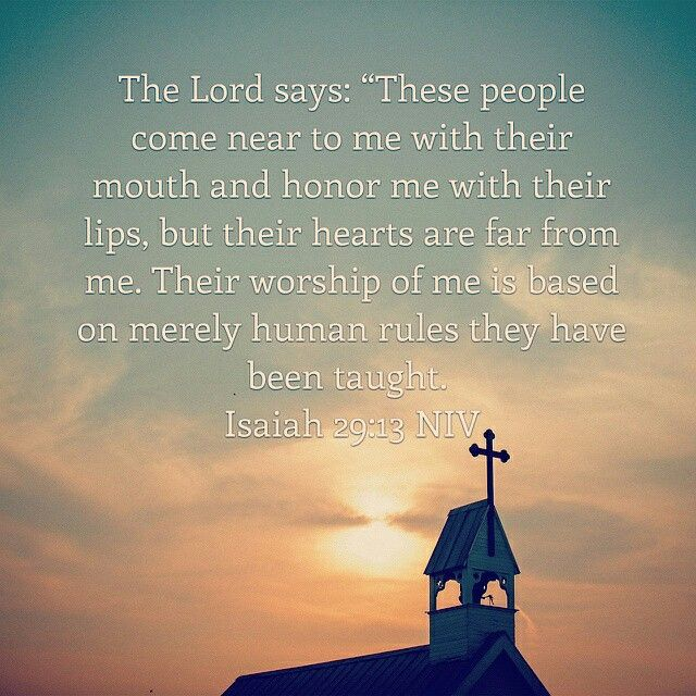 "The Lord says: ""These people come near to me with their mouth and honor me with their lips, but their hearts are far from me. Their worship of me is based on merely human rules they have been taught. Isaiah 29:13 NIV http://bible.com/111/isa.29.13."