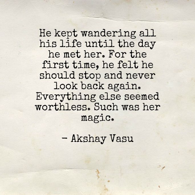 He kept wandering all his life until the day he met her. For the first time, he felt he should stop and never look back again. Everything else seemed worthless. Such was her magic.  - Akshay Vasu