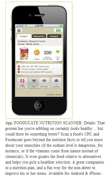 Neat app! Scan a food's UPC and Fooducate goes beyond the nutrition facts to tell you more about your munchies (if the sodium level is dangerous, for instance, or if the vitamins come from nature instead of chemicals). It even grades the food relative to alternatives and helps you pick a healthier selection. A great companion to a nutrition plan, and a fun way for the non-dieter to improve his or her menu. Available for Android & iPhone.