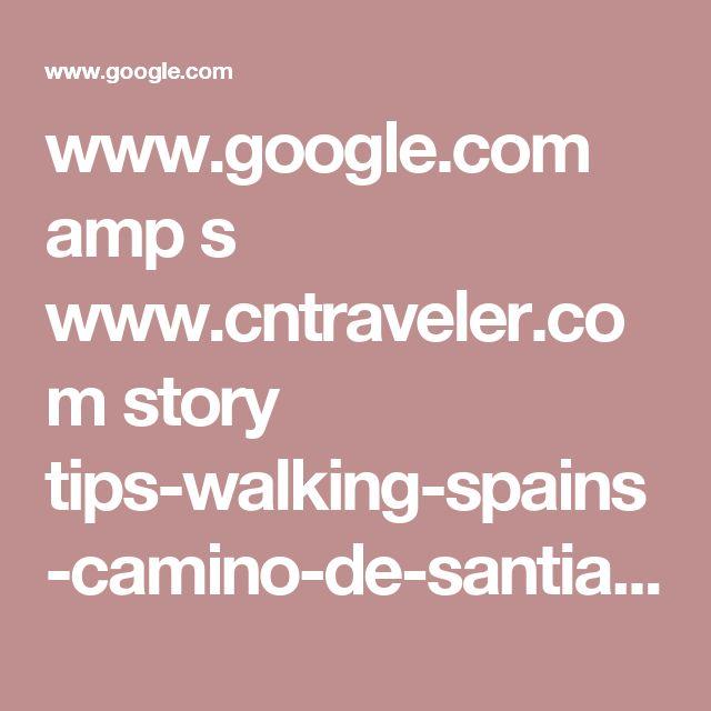 www.google.com amp s www.cntraveler.com story tips-walking-spains-camino-de-santiago amp