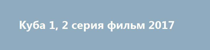 Куба 1, 2 серия фильм 2017 http://kinofak.net/publ/serialy_russkie/kuba_1_2_serija_film_2017/16-1-0-5120  Действие истории разворачивается в подмосковном Среднереченске, где капитан Андрей Кубанков по прозвищу Куба пытается начать жизнь с чистого листа. Не так давно он служил в разведке в мотострелковом полку, но его уволили за драку с командиром, который увёл у Кубы жену. Приехав в родные края, Андрей долгое время топил горе в алкоголе, пока не встретил Эрику. Но девушку, которая изменила…