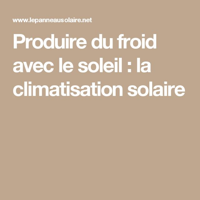 Produire du froid avec le soleil : la climatisation solaire