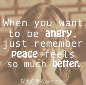 When you want to be angry, just remember that peace feels so much better --- Read more: http://www.nittygrittylove.com/sometimes-i-just-want-to-be-angry/