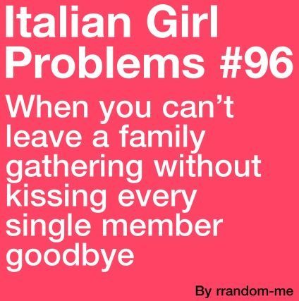 Italian Girl Problems. Lol! Def when the Randazzo's get together.. It takes like an hour to say goodbye.