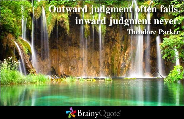 Outward judgment often fails, inward judgment never. - Theodore Parker