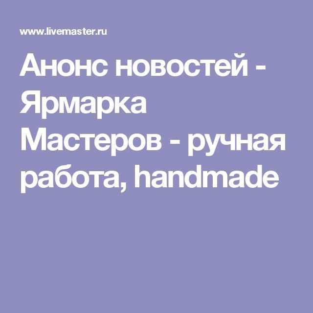Анонс новостей - Ярмарка Мастеров - ручная работа, handmade