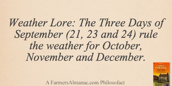 Weather Lore: The Three Days of September (21, 23 and 24) rule the weather for October, November and December. - A Farmers' Almanac Philosofact