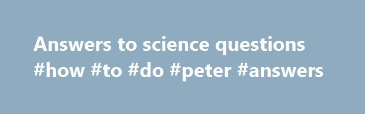 Answers to science questions #how #to #do #peter #answers http://answer.remmont.com/answers-to-science-questions-how-to-do-peter-answers/  #answers to science questions # Best answer: First, may I thank you, and also congratulate you for posting such an amazing, and appropriate question. You ve certainly generated a huge response. One thing I ve noticed that I find both interesting and disturbing in many of the answers is the immediate reference to a certain […]