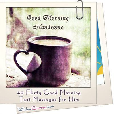 You may want the good morning message for your boyfriend or husband to be flirty, cute, romantic or silly! But your main goal is to make it memorable!