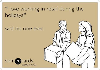 """I love working in retail during the holidays!"" said no one ever. 