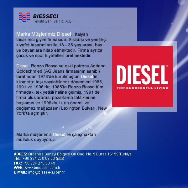 Marka Müşterimiz Diesel, İtalyan tasarımcı giyim firmasıdır. Sıradışı ve yenilikçi kıyafet tasarımları ile 18 - 35 yaş arası, bay ve bayanlara hitap etmektedir. Firma ayrıca çocuk ve spor kıyafetleri üretmektedir.    Marka müşterimiz Diesel ile çalışmaktan mutluluk duyuyoruz.