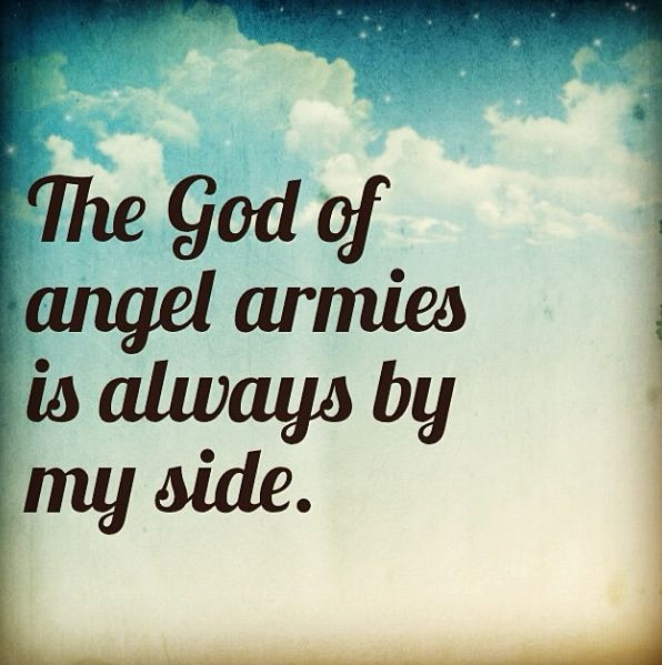 "The God of angel armies is always by my side. - from ""Whom Shall I Fear"" by Chris Tomlin"