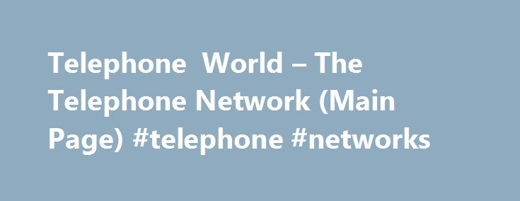 Telephone World – The Telephone Network (Main Page) #telephone #networks http://stock.nef2.com/telephone-world-the-telephone-network-main-page-telephone-networks/  # The Telephone Network In order to get a telephone call to travel from one place to another, it must pass through the telephone network. This network consists of many different parts, operated by many different companies, but are inter-connected using common signaling methods. This section will discuss Central Offices, signaling…