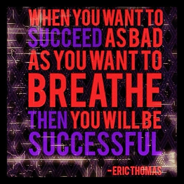 Quote from Eric Thomas.  Fellow Michigan State University Alum.  Go State!
