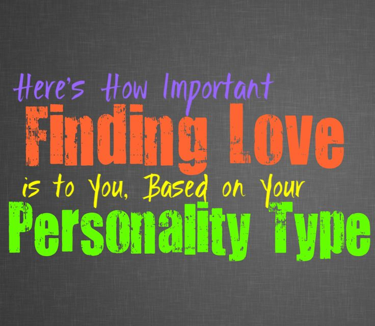 Here's How Important Finding Love Is to You, Based on Your Personality Type