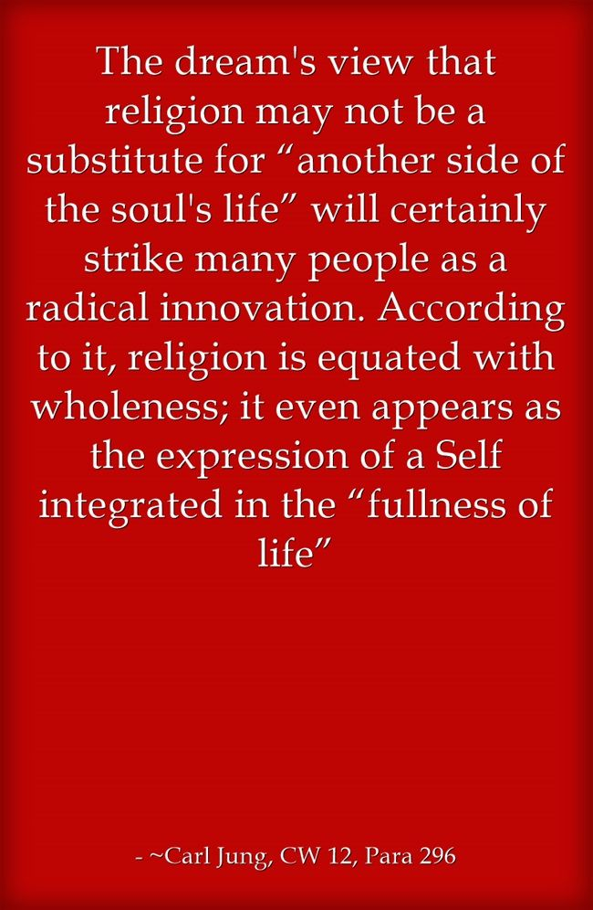 "The dream's view that religion may not be a substitute for ""another side of the soul's life"" will certainly strike many people as a radical innovation. According to it, religion is equated with wholeness; it even appears as the expression of a Self integrated in the ""fullness of life"""