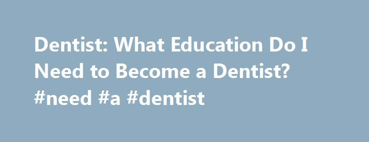 Dentist: What Education Do I Need to Become a Dentist? #need #a #dentist http://dental.remmont.com/dentist-what-education-do-i-need-to-become-a-dentist-need-a-dentist-2/  #need a dentist # Dentist: What Education Do I Need to Become a Dentist? Dentists require a significant amount of formal education. Learn more about the degree programs, licensure requirements and job responsibilities to see if this is the right career for you. Dentists complete several years of intense classroom and…