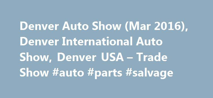 Denver Auto Show (Mar 2016), Denver International Auto Show, Denver USA – Trade Show #auto #parts #salvage http://japan.remmont.com/denver-auto-show-mar-2016-denver-international-auto-show-denver-usa-trade-show-auto-parts-salvage/  #denver auto show # Exhibitor Profile Denver International Auto Show is attended by more than 75 professional exhibitors, displaying a varied range of vehicles and related accessories. Some of the chiefly exhibited items at the show are hybrid vehicles, cars…