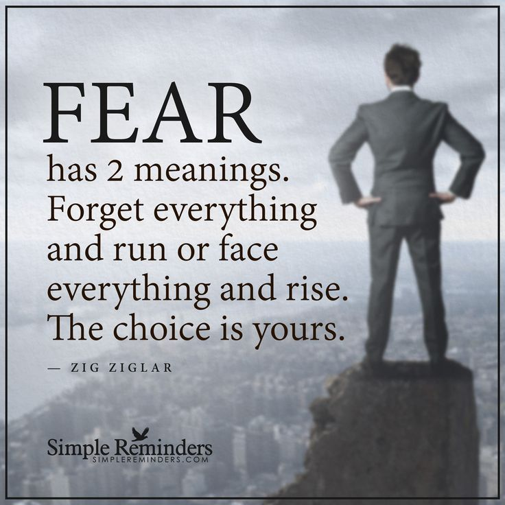 Fear has two meanings Fear has two meanings. Forget everything and run or face everything and rise. The choice is yours. — Zig Ziglar