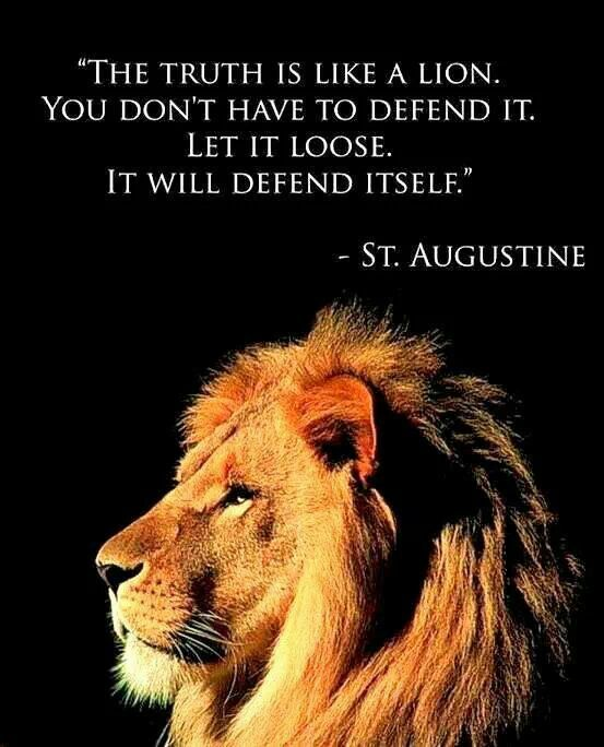 St. Augustine The truth is like a lion. You don't have to defend it. Let it loose. It will defend itself.