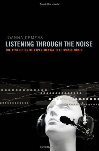 Joanna Demers: Listening Through the Noise: The Aesthetics of Experimental Electronic Music (2010) — Monoskop Log