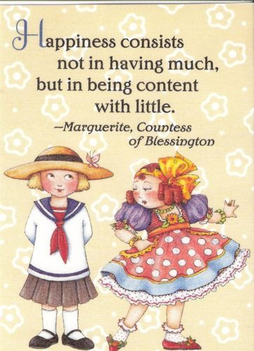 """Mary Engelbreit """"Happiness consists of not in having much but in being content with little."""""""