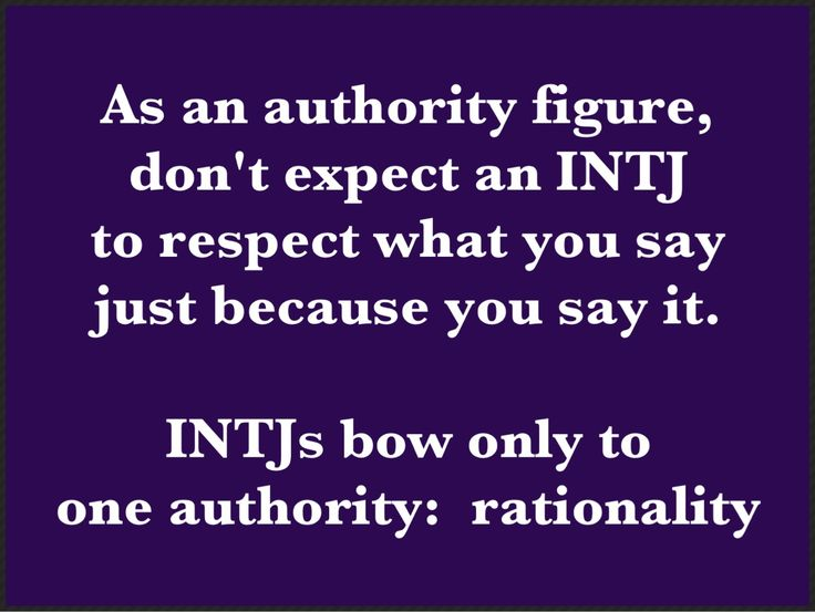 As an authority figure, don't expect an INTJ to respect what you say just because you say it. - INTJs bow only to one authority: rationality.